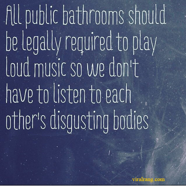 all public bathrooms should be legally required to play loud music