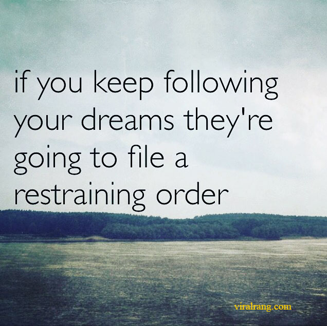 if you keep following your dreams