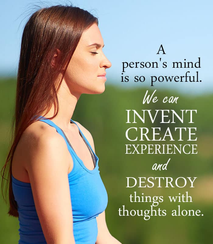 A person's mind is so powerful. We can invent create experience and destroy things with thoughts alone.