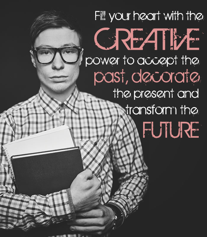 Fill your heart with the creative power to accept the past, decorate the present and transform the future.