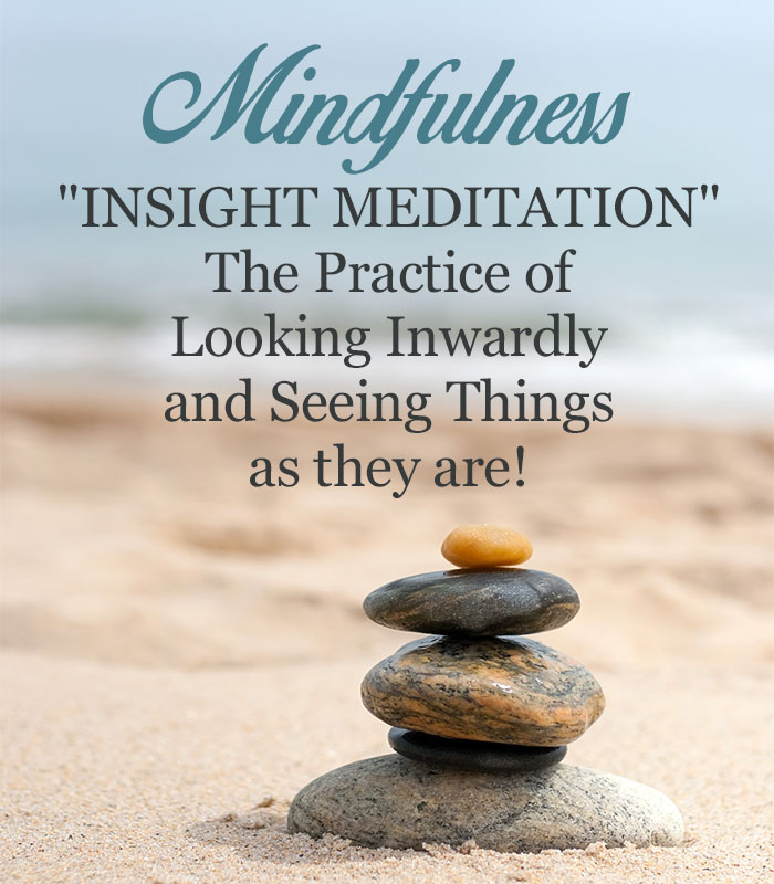 "Mindfulness ""Insight meditation"" The practice of looking inwardly and seeing things as they are!"