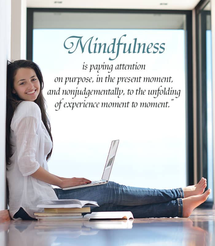 Mindfulness is paying attention on purpose, in the present moment, and nonjudgmentally, to the unfolding of experience moment to moment