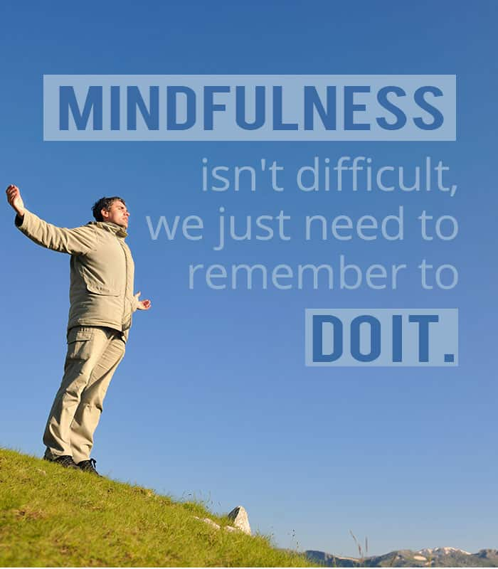 Mindfulness isn't difficult, we just need to remember to do it.