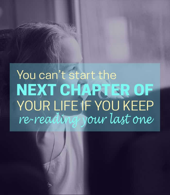 You can't start the next chapter of your life you keep re-reading your last one.