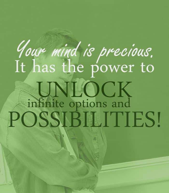 Your mind is precious. It has the power to unlock infinite options and possibilities!