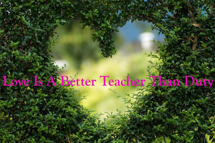 Love Is A Better Teacher Than Duty
