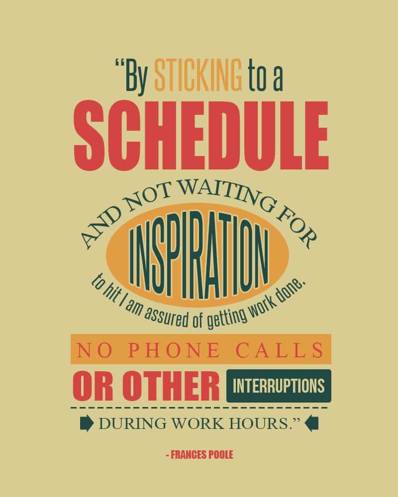 By Sticking to a Schedule and Not Waiting for Inspiretion to Hit Im Assured of Getting Work Done. No Phone Calls or Other Interruptions During Work Hours. Frances Poole