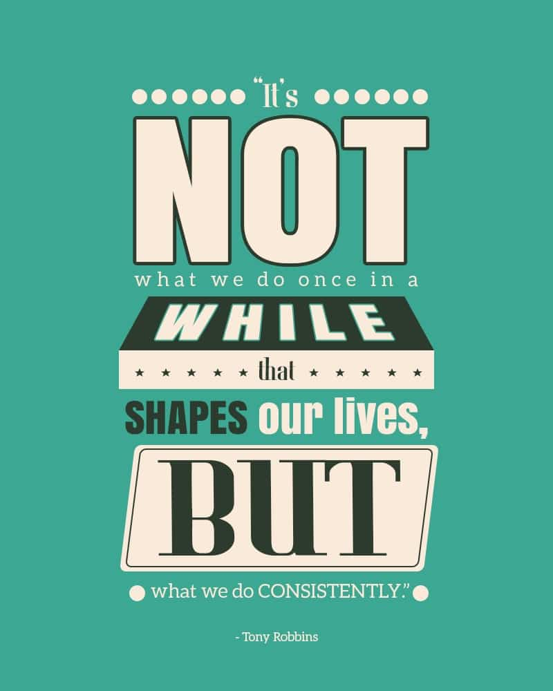 It's Not What We Do Once in A While That Shapes Our Lives, But What We Do Consistently. Tony Robbins