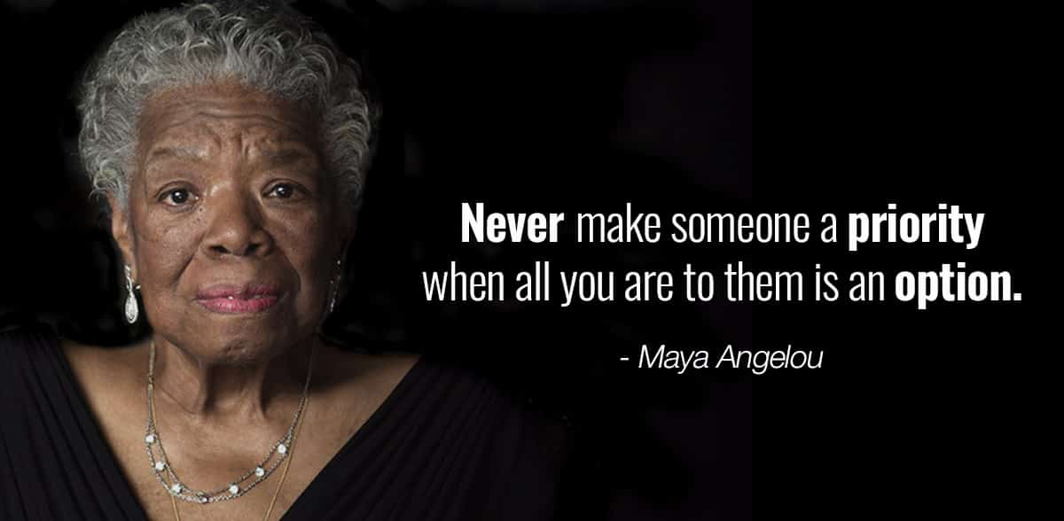 Maya Angelou Never make someone a priority when all you are to them is an option