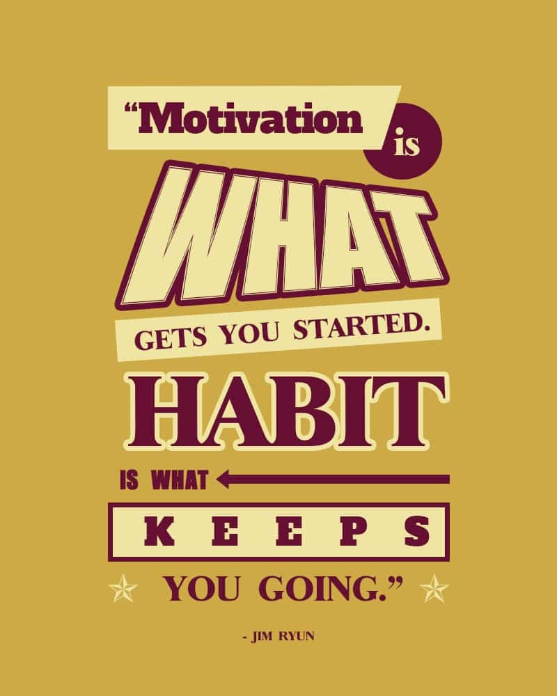 Motivation is What Gets You Started. Habit is What Keeps You Ggoing. Jim Ryun