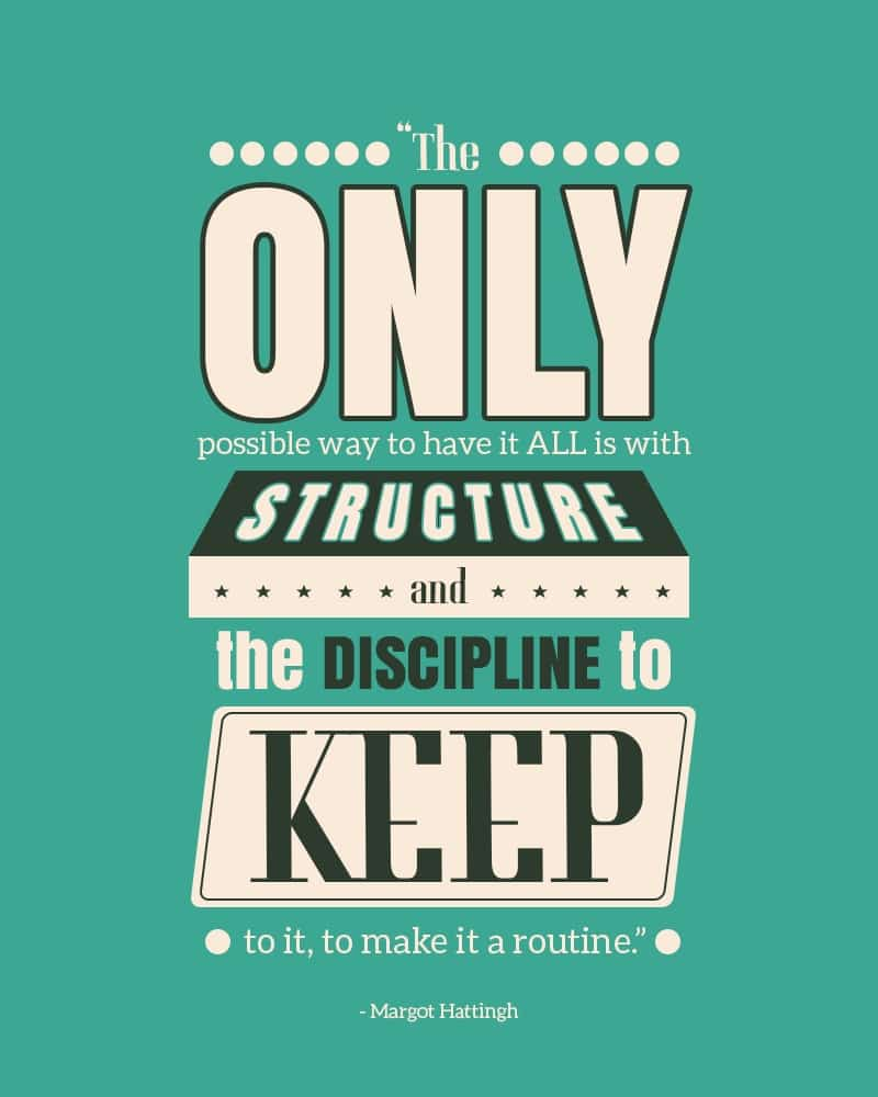 The Only Possible Way to Have it All is With Structure and the discipline to keep to it, to make it a routine