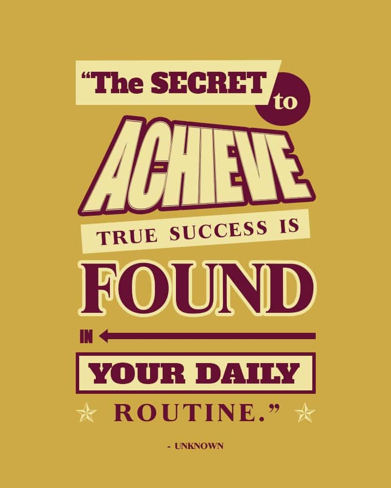 The Secret to Achieve True Success is Found in Your Daily Routine.