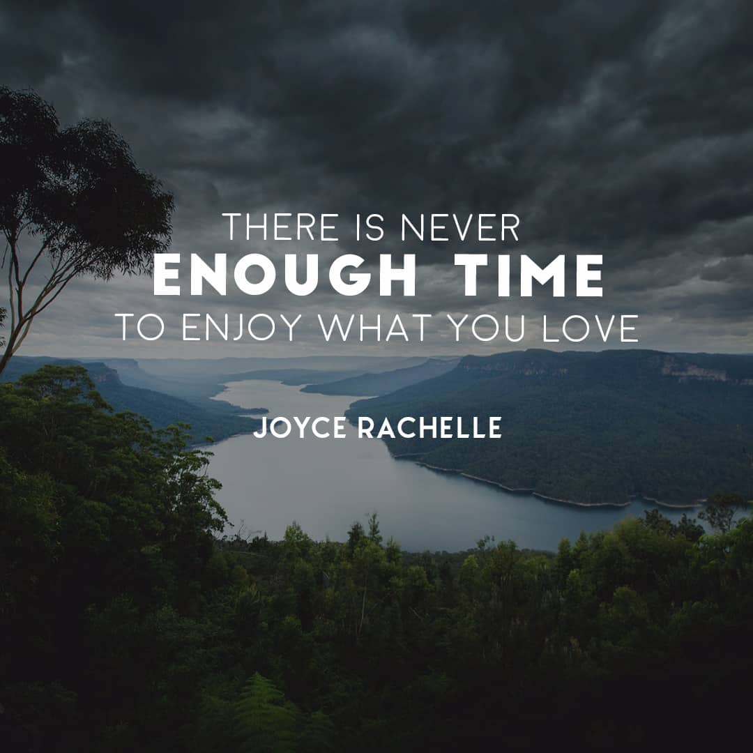 There is never enough time to enjoy what you love