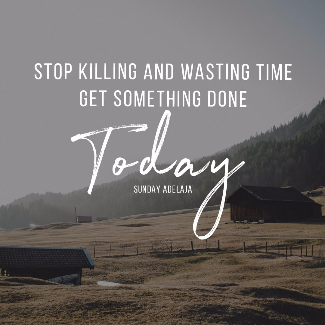 Stop killing and wasting time. Get something done today, time quotes