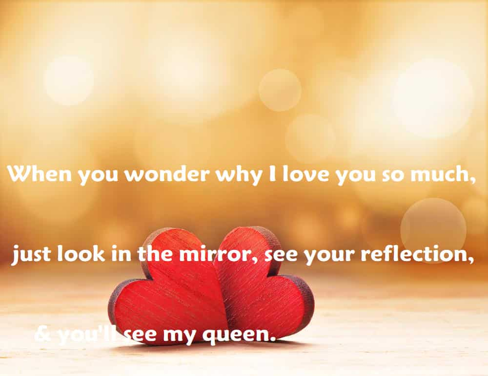 When you wonder why I love you so much, just look in the mirror, see your reflection, & you'll see my queen. - 100 Love Quotes To Share