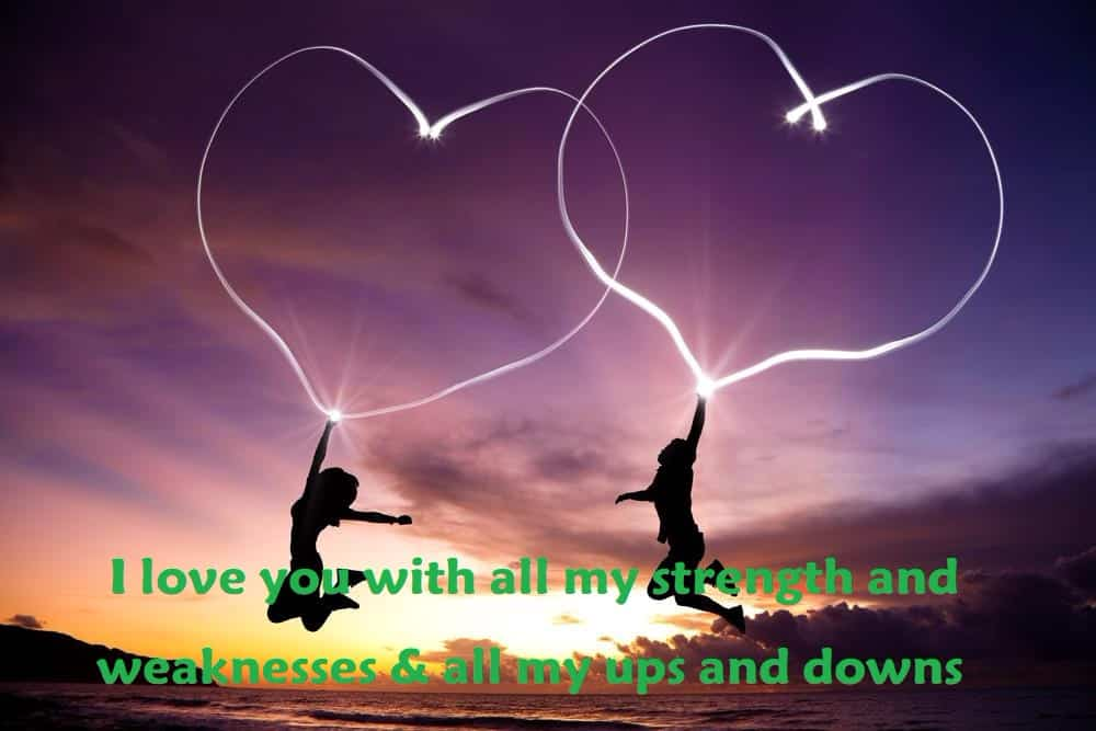 I love you with all my strength and weaknesses & all my ups and downs. - 100 Love Quotes To Share