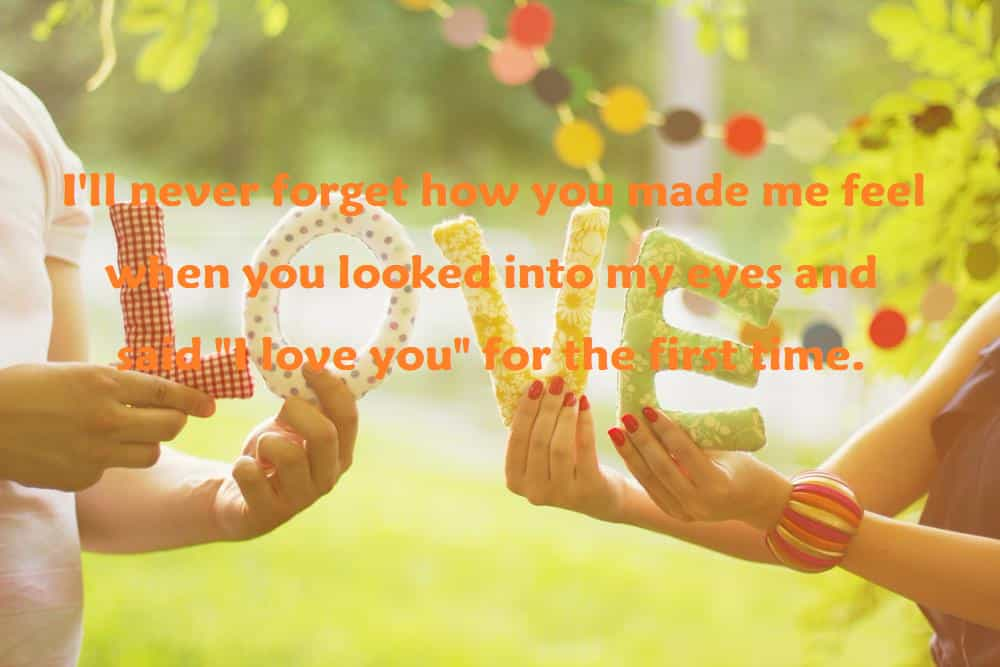 "I'll never forget how you made me feel when you looked into my eyes and said ""I love you"" for the first time. - 100 Love Quotes To Share"