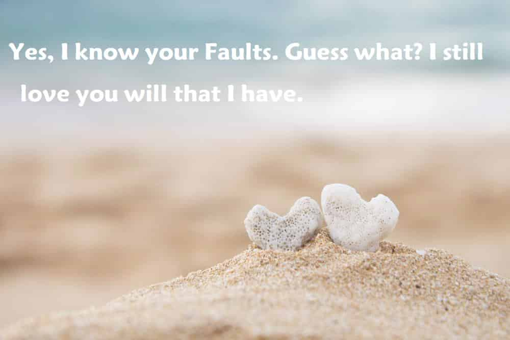 Yes, I know your Faults. Guess what? I still love you will that I have. - 100 Love Quotes To Share