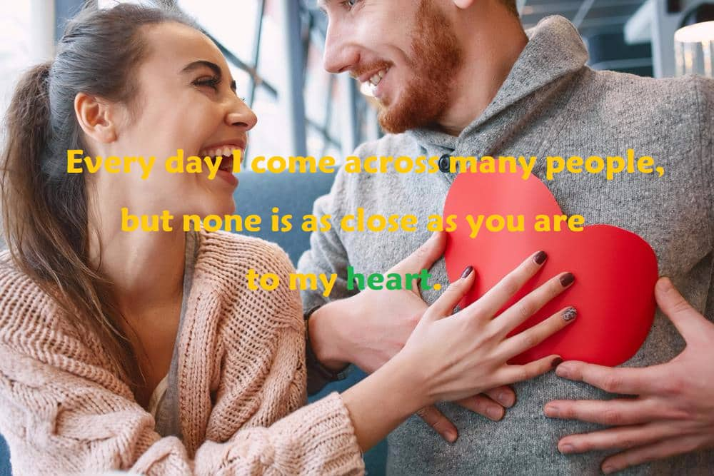 Every day I come across many people, but none is as close as you are to my heart - 100 Love Quotes To Share