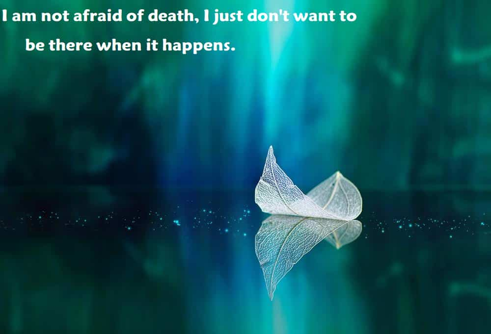 I am not afraid of death, I just don't want to be there when it happens. - inspirational quotes