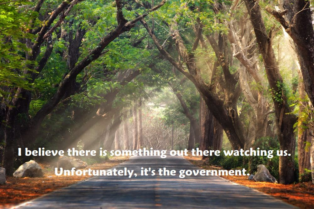 I believe there is something out there watching us. Unfortunately, it's the government