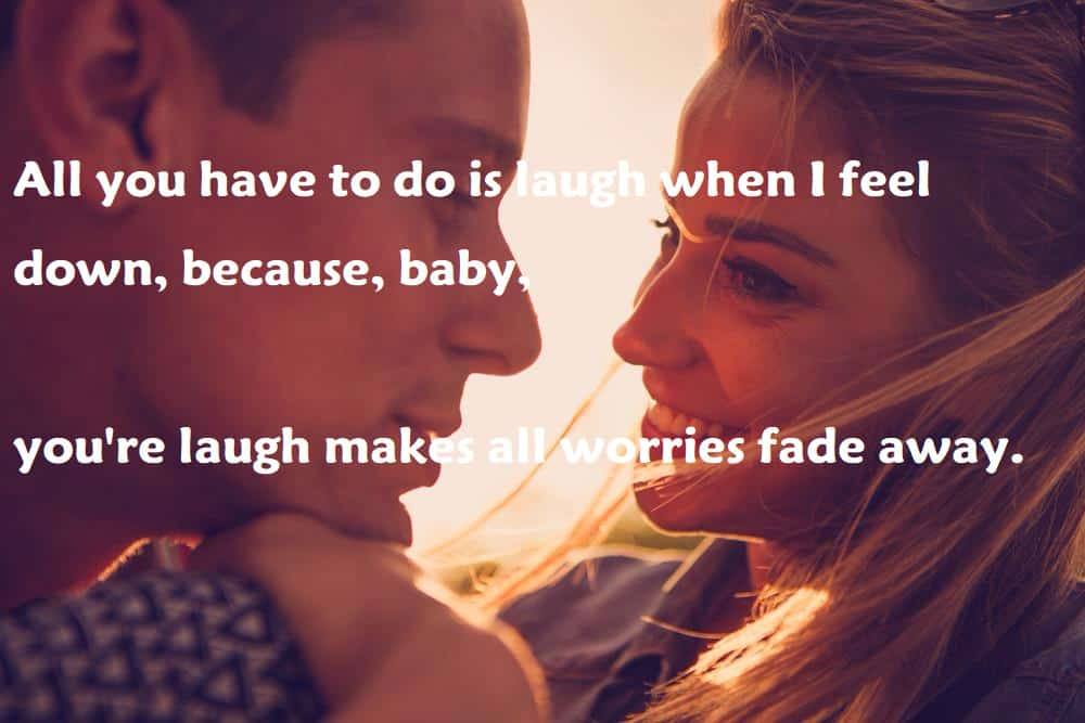 All you have to do is laugh when I feel down, because, baby, you're laugh makes all worries fade away. - 100 Love Quotes To Share