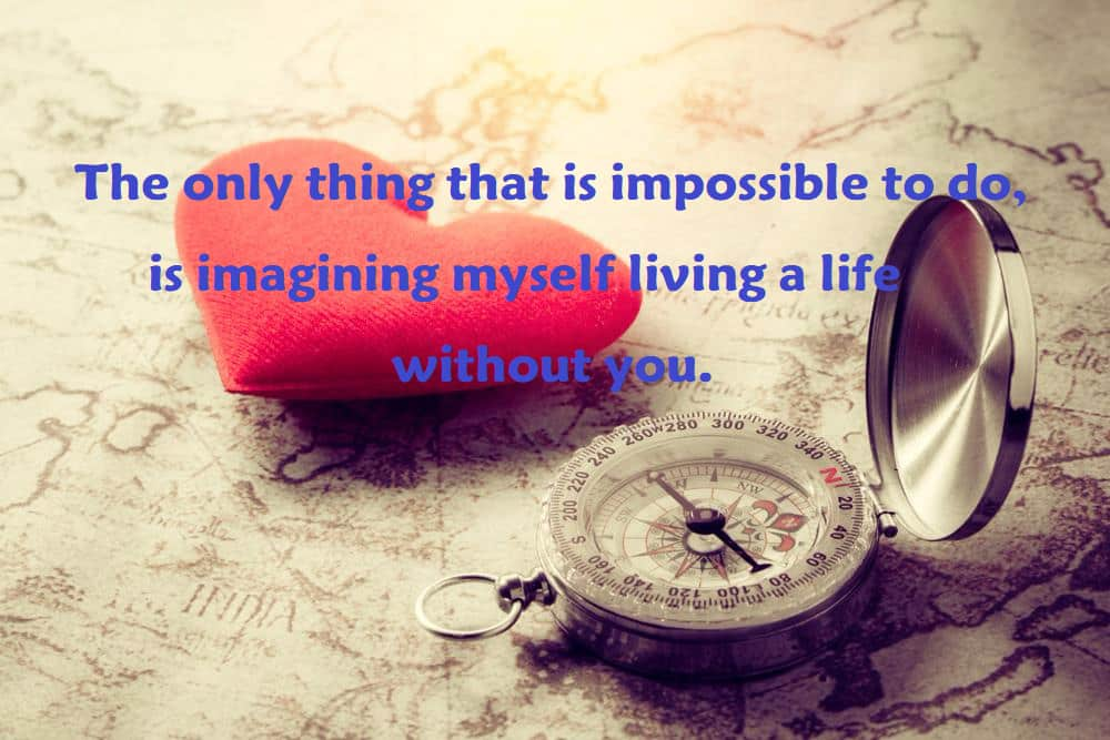 The only thing that is impossible to do, is imagining myself living a life without you. - 100 Love Quotes To Share