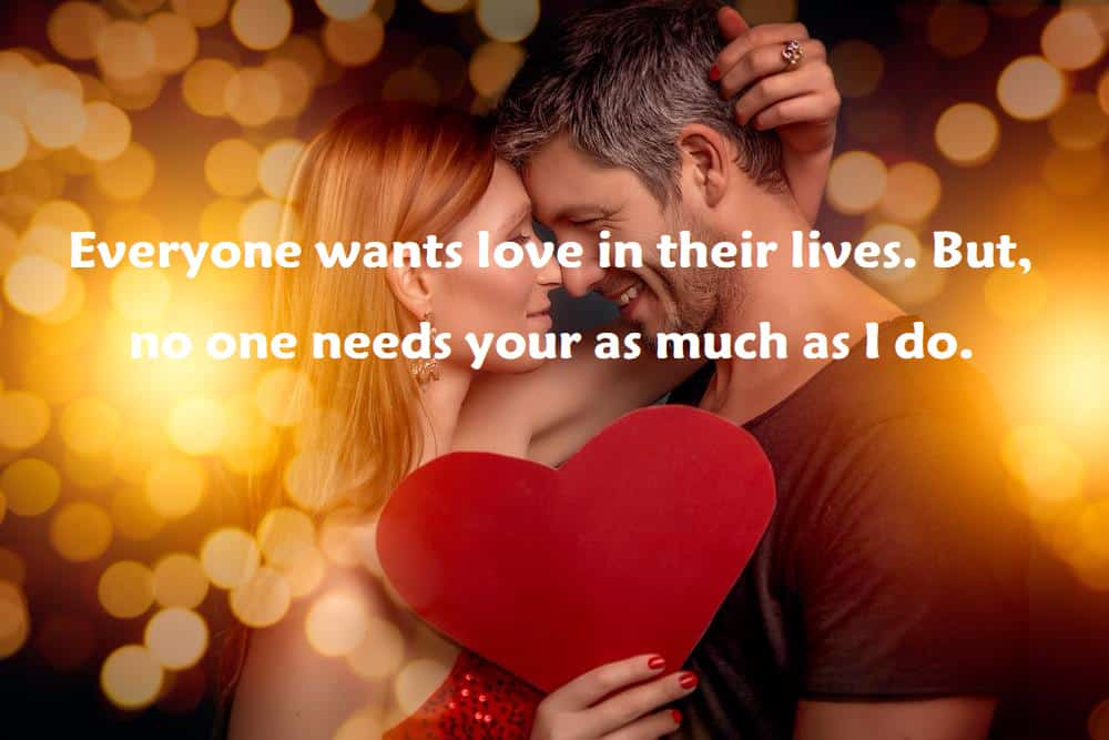Everyone wants love in their lives. But, no one needs your as much as I do. - 100 Love Quotes To Share