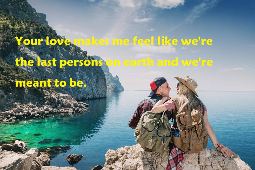Your love makes me feel like we're the last persons on earth and we're meant to be. - 100 Love Quotes To Share