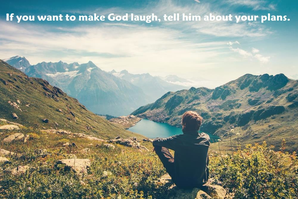 If you want to make God laugh, tell him about your plans. - inspirational quotes