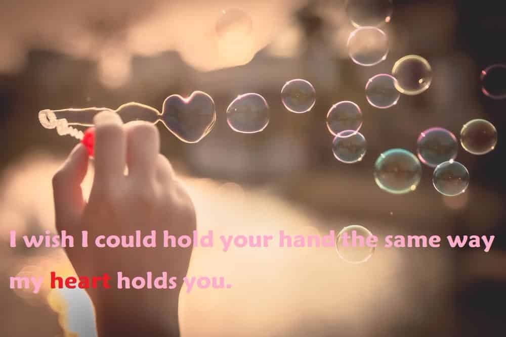 I wish I could hold your hand the same way my heart holds you. - 100 Love Quotes To Share