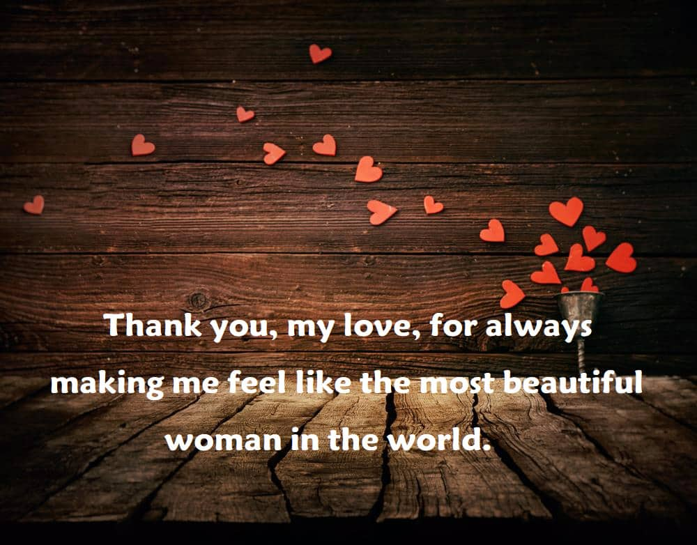 Thank you, my love, for always making me feel like the most beautiful woman in the world. - 100 Love Quotes To Share