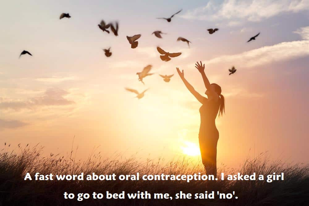 A fast word about oral contraception. I asked a girl to go to bed with me, she said 'no'. - inspirational quotes