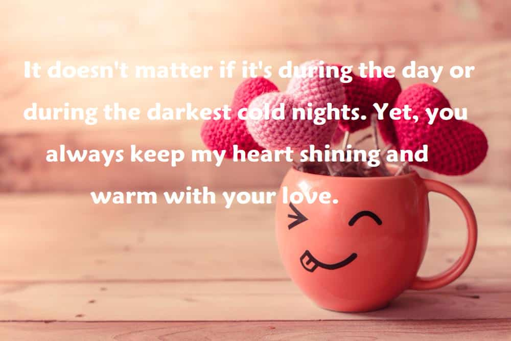 It doesn't matter if it's during the day or during the darkest cold nights. Yet, you always keep my heart shining and warm with your love. - 100 Love Quotes To Share