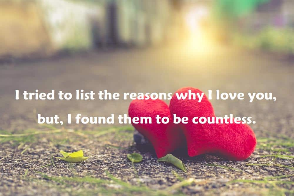 I tried to list the reasons why I love you, but, I found them to be countless. - 100 Love Quotes To Share