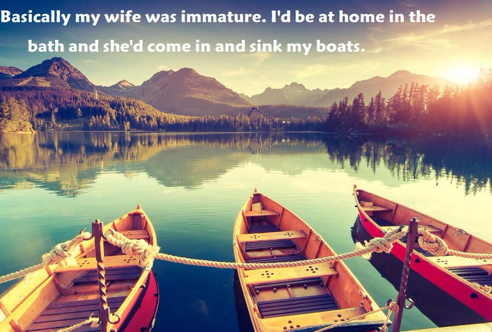 Basically my wife was immature. I'd be at home in the bath and she'd come in and sink my boats. - inspirational quotes