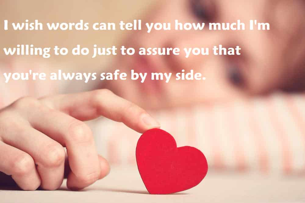 I wish words can tell you how much I'm willing to do just to assure you that you're always safe by my side - 100 Love Quotes To Share
