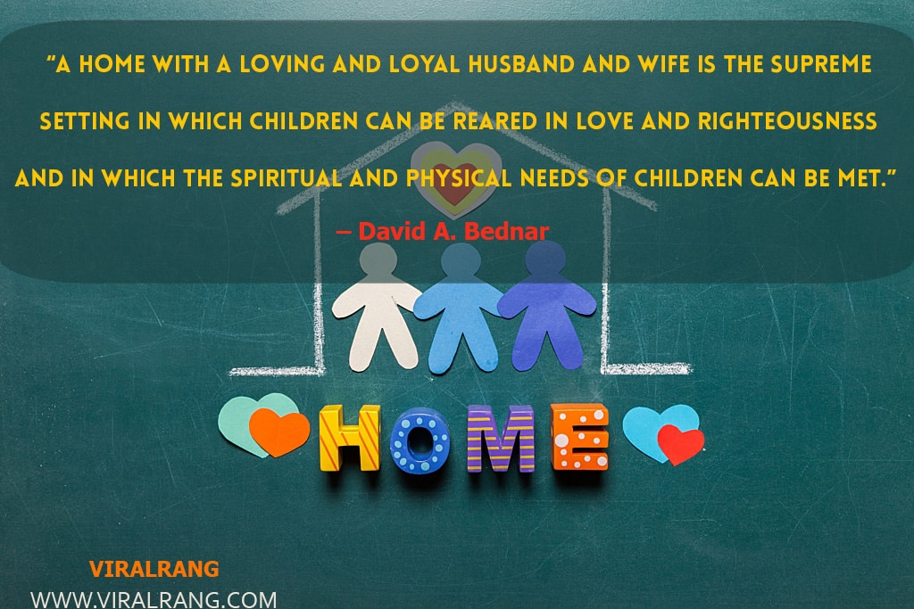 A home with a loving and loyal husband and wife is the supreme setting in which children can be reared in love and righteousness and in which the spiritual and physical needs of children can be met. Inspirational Family Quotes