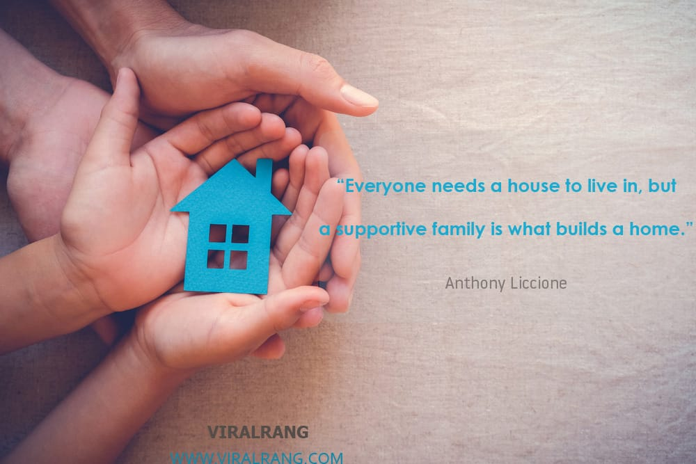Everyone needs a house to live in, but a supportive family is what builds a home. Inspirational Family Quotes