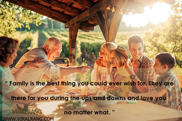 """Family is the best thing you could ever wish for. They are there for you during the ups and downs and love you no matter what."" Inspirational Family Quotes"