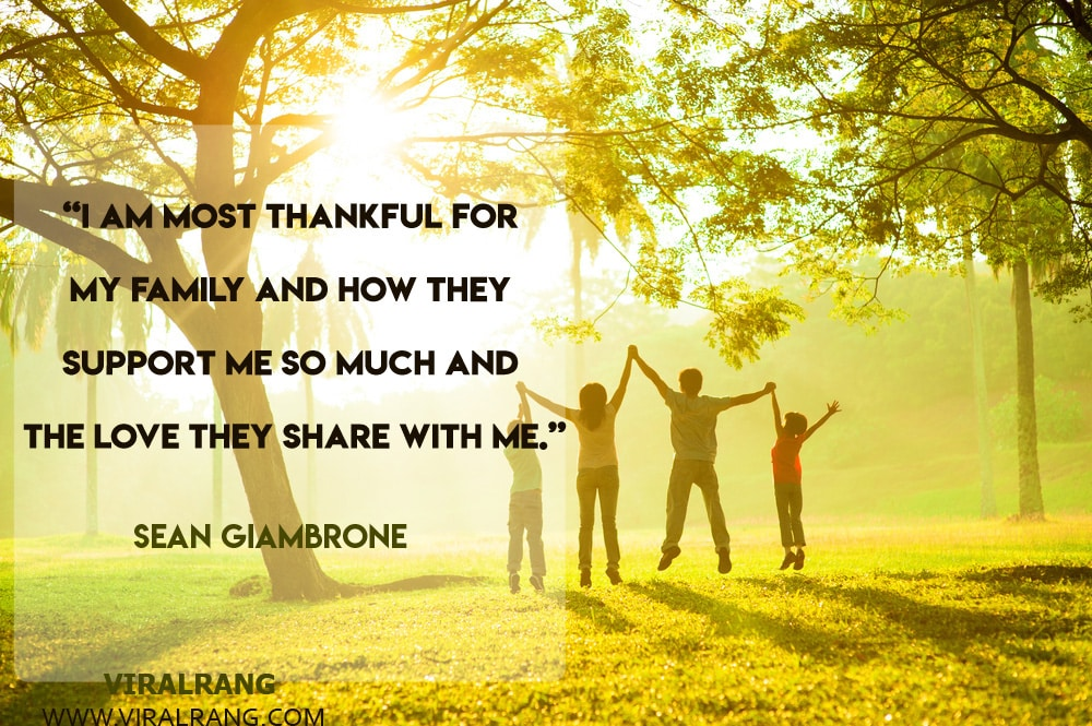 I am most thankful for my family and how they support me so much and the love they share with me. Inspirational Family Quotes