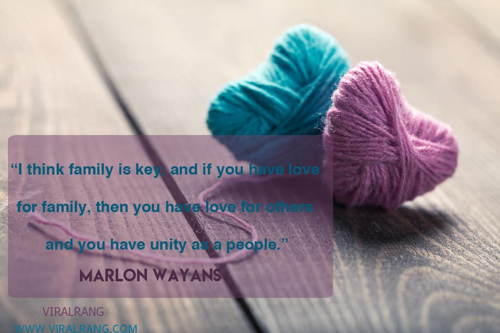 I think family is key, and if you have love for family, then you have love for others – and you have unity as a people. Inspirational Family Quotes