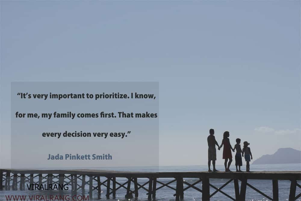 It's very important to prioritize. I know, for me, my family comes first. That makes every decision very easy. Inspirational Family Quotes
