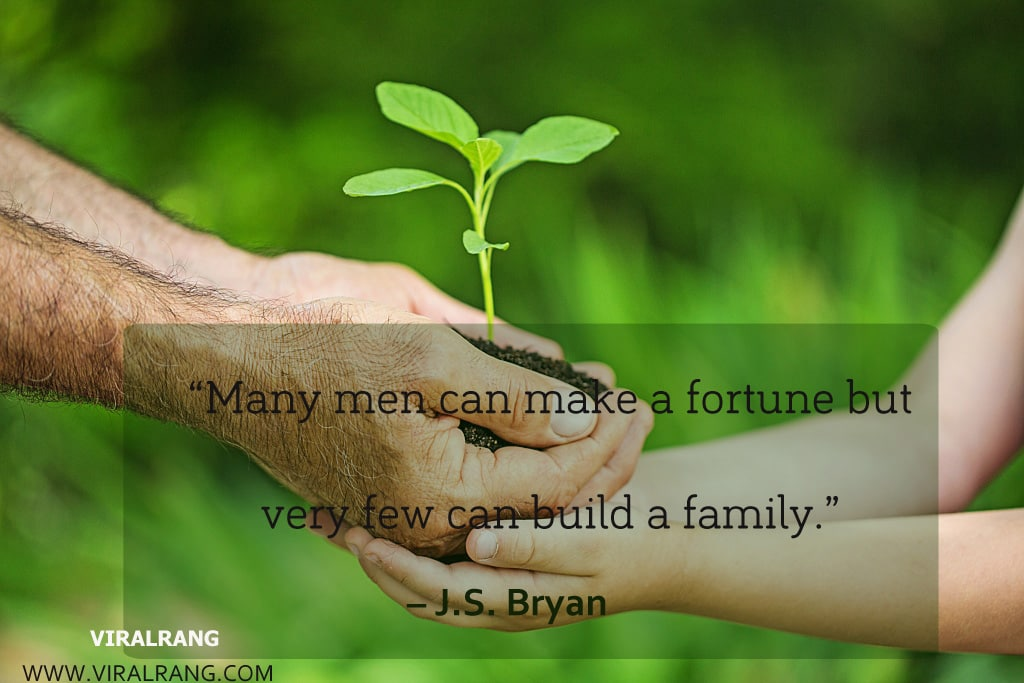 Many men can make a fortune but very few can build a family. Inspirational Family Quotes
