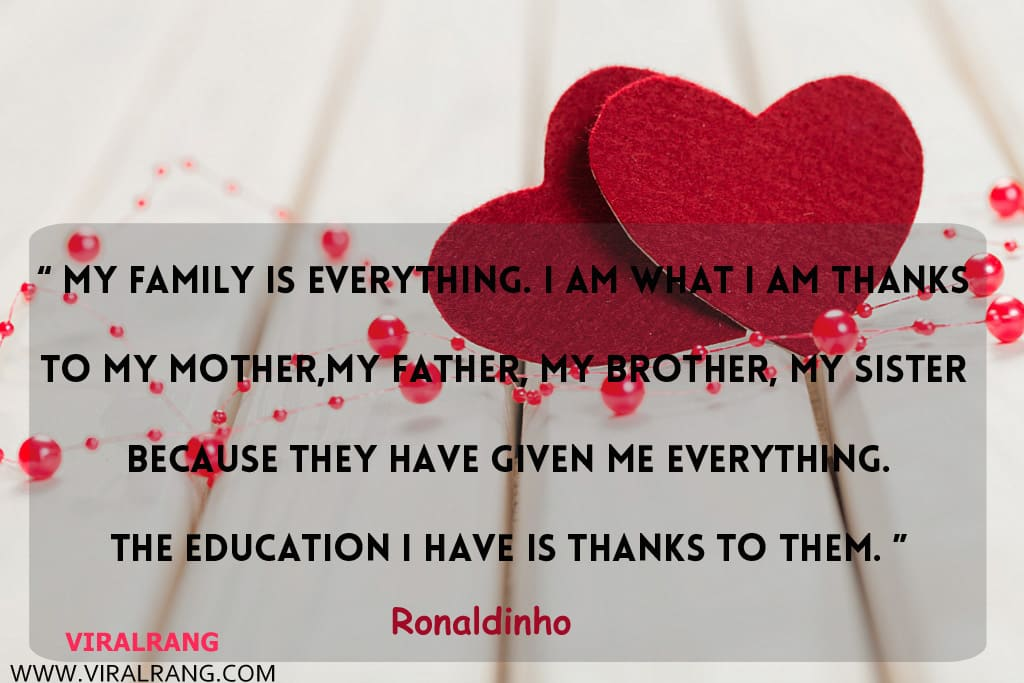 My family is everything. I am what I am thanks to my mother,my father, my brother, my sister because they have given me everything. The education I have is thanks to them. Inspirational Family Quotes