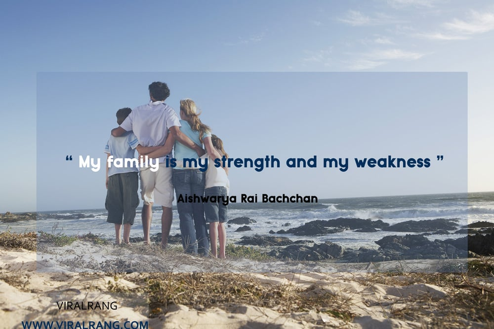 My family is my strength and my weakness. Inspirational Family Quotes