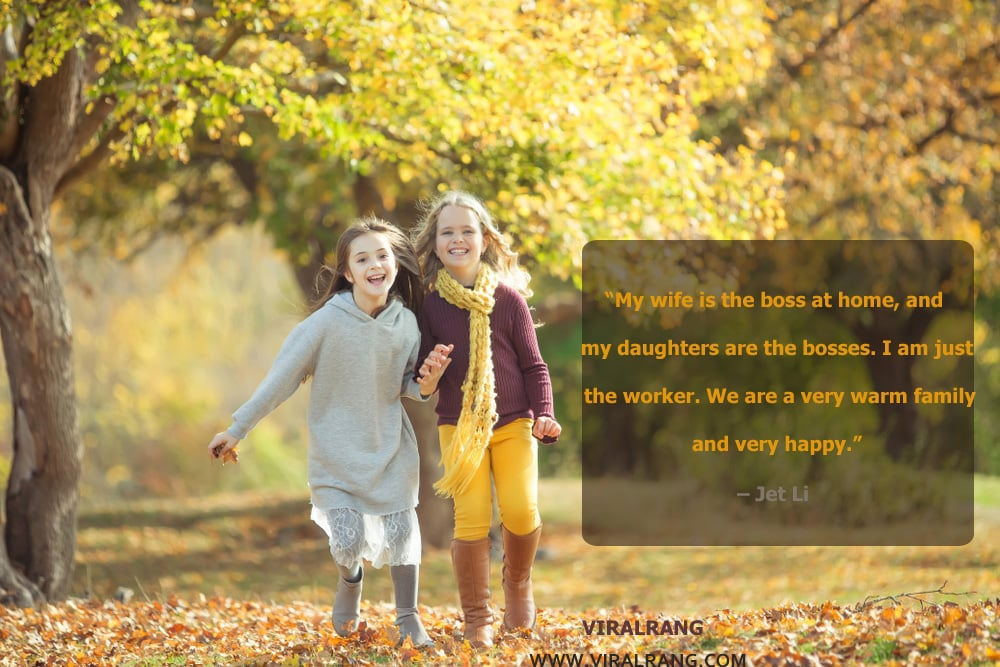 My wife is the boss at home, and my daughters are the bosses. I am just the worker. We are a very warm family and very happy. Inspirational Family Quotes
