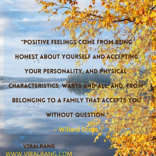 Positive feelings come from being honest about yourself and accepting your personality, and physical characteristics, warts and all; and, from belonging to a family that accepts you without question., Inspirational Family Quotes