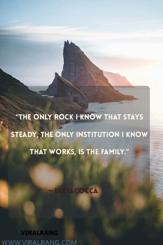 The only rock I know that stays steady, the only institution I know that works, is the family. Inspirational Family Quotes