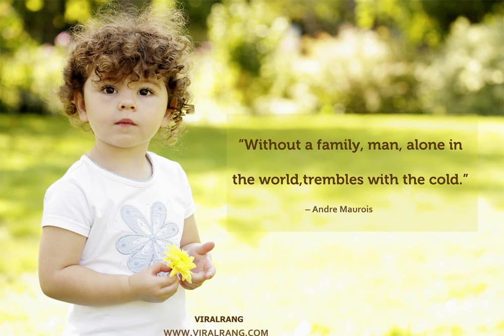 Without a family, man, alone in the world, trembles with the cold. Inspirational Family Quotes